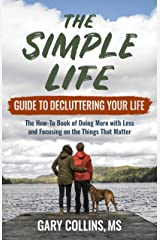 The Simple Life Guide To Decluttering Your Life: The How-To Book of Doing More with Less and Focusing on the Things That Matter Kindle Edition