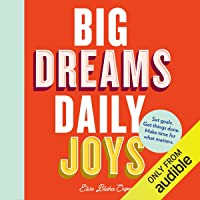 Big Dreams, Daily Joys: A Step-by-Step Guide to Crushing Your Goals