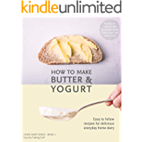 How to Make Butter and Yogurt: Make your own artisan butter & yogurt at home (Home Dairy Series Book 1)
