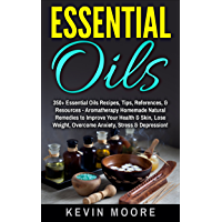 Essential Oils: 350+ Essential Oils Recipes, Tips, References, & Resources - Aromatherapy Homemade Natural Remedies to Improve Your Health & Skin, Lose ... Stress & Depression! (English Edition)