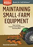 Maintaining Small-Farm Equipment: How to Keep Tractors and Implements Running Well. A Storey BASICS® Title