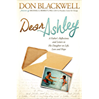 Dear Ashley: A Fathers Reflections and Letters to His Daughter on Life, Love and