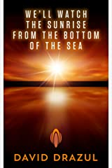 We'll Watch the Sunrise from the Bottom of the Sea Kindle Edition