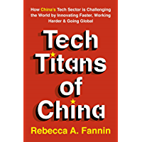 Tech Titans of China: How China's Tech Sector is Challenging the World by Innovating Faster, Working Harder & Going Global