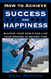 How to Achieve Success and Happiness: Increase your mind power, overcome negativity, achieve your goals, and live your dreams in record time (SUCCESS 101)