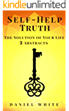 Self-Help Truth: The Solution of Your Life - 3 Abstracts to Transform Your Self-Image with The Best Step-by-Step Proven Methods Tested 20 Years (Really ... Unique Right Way) (Self-Help Series Book 4)