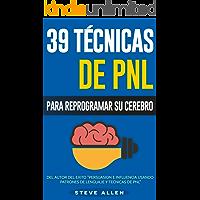 PNL - 39 Técnicas y Estrategias de Programación Neurolinguistica para cambiar su vida y la de los demás: Superación Personal: Las 39 técnicas más efectivas para Reprogramar su Cerebro con PNL