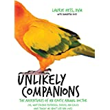 Unlikely Companions: The Adventures of an Exotic Animal Doctor (or, What Friends Feathered, Furred, and Scaled Have Taught Me