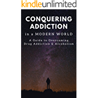 Conquering Addiction in a Modern World: A Guide to Overcoming Drug Addiction and Alcoholism