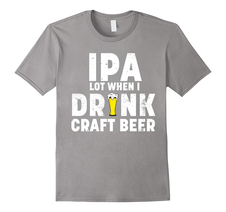 c0f5b138e Craft Beer Shirt – IPA Lot When I Drink Craft Beer Funny Tee – Bgtee.com