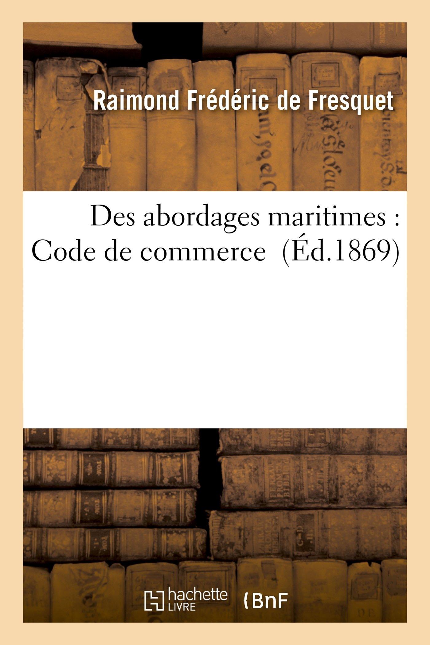 Des abordages maritimes : Code de commerce Broché – 1 avril 2016 Hachette Livre BNF 2013552408 Droit général LAW / General