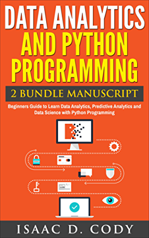 Data Analytics and Python Programming 2 Bundle Manuscript: Beginners Guide to Learn Data Analytics; Predictive Analytics and Data Science with Python Programming ... Freedom and Data Driven Book Book 8)