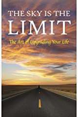 The Sky is the Limit: The Art of Upgrading Your Life: 50 Classic Self Help Books Including.: Think and Grow Rich, The Way to Wealth, As A Man Thinketh, The Art of War, Acres of Diamonds and many more Kindle Edition