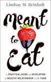 Meant to Eat: A Practical Guide to Developing a Healthy Relationship with Food