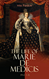 The Life of Marie de Medicis (Vol. 1-3): Biography of the Queen of France (Complete Edition)