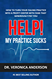 Help! My Practice Sucks: How to turn your failing practice into a profit center with raving fans that generously pay you