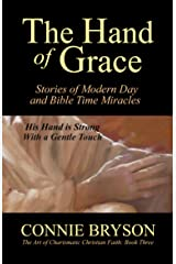 The Hand of Grace: Stories of Modern Day and Bible Time Miracles (The Art Of Charismatic Christian Faith Series Book 3) Kindle Edition