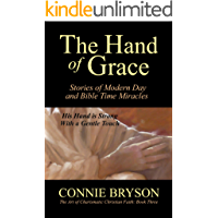 The Hand of Grace: Stories of Modern Day and Bible Time Miracles (The Art Of Charismatic Christian Faith Series Book 3)
