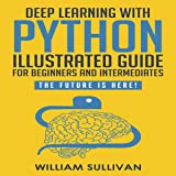 """Deep Learning with Python: Guide for Beginners and Intermediates""""Learn by Doing Approach"""": The Future Is Here! Keras with Tensorflow Back End"""