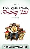 Il tuo futuro è nella mailing list: come creare gratis una newsletter per autori indipendenti e costruirsi una carriera nel mondo del self-publishing... ... Scrittori Indipendenti Italiani Vol. 3)