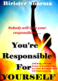You're Responsible For Yourself!: Nobody will take your responsibility…(self help, self help books, self motivation, personal development & self improvement)