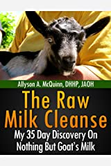 The Raw Milk Cleanse: My 35 Day Discovery On Nothing But Goat's Milk Kindle Edition
