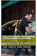 PROYECTO DE REGLAMENTO Y PLAN DE PREVENCIÓN DE RIESGOS LABORALES EN LA POLICÍA LOCAL: TRABAJO FIN DE MASTER (Spanish Edition) Kindle Edition