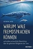 Warum Wale Fremdsprachen können: und andere erstaunliche Erkenntnisse über die geheimen Fähigkeiten der Tiere