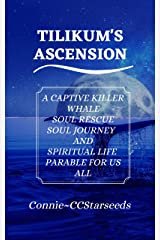 Tilikum's Ascension: A Captive Killer Whale Soul Rescue—Soul Journey And Spiritual Life Parable for Us All Kindle Edition