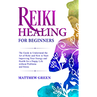 Reiki Healing for Beginners: The Guide to Understanding the Art of Reiki and How to Start Improving Your Energy and Health for a Happy Life Without Problems and Stress (English Edition)