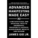 Advanced Manifesting Made Easy: A Metaphysical and Spiritual Path to Abundance, Prosperity, Success, Achievement, Wealth, and
