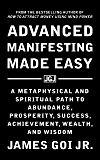 Advanced Manifesting Made Easy: A Metaphysical and Spiritual Path to Abundance, Prosperity, Success, Achievement, Wealth…