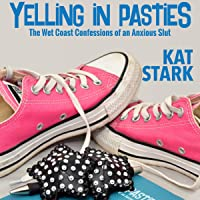Yelling in Pasties: The Wet Coast Confessions of an Anxious Slut