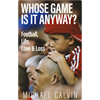 Whose Game Is It Anyway?: Football, Life, Love & Loss (English Edition)