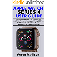 APPLE WATCH SERIES 4 USER GUIDE FOR BEGINNERS: The Ultimate Manual With Essential Tips And Tricks To Master Your Apple Watch, ECG App & Unlock The New WatchOS 5.2.  Updated For 2019 With Screenshots