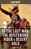 To The Last Man, The Mysterious Rider & Desert Gold (A Wild West Trilogy)