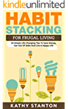 Habit Stacking For Frugal Living: 50 Simple Life Changing Tips To Save Money, Get Out Of Debt And Live A Happy Life (Frugal Living, Saving Money, How To ... How To Build Healthy And Lasting Habits)