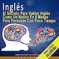 Inglés [English]: El Secreto Para Hablar Inglés Como un Nativo en 6 Meses Para Personas Ocupadas [The Secret to Speaking…