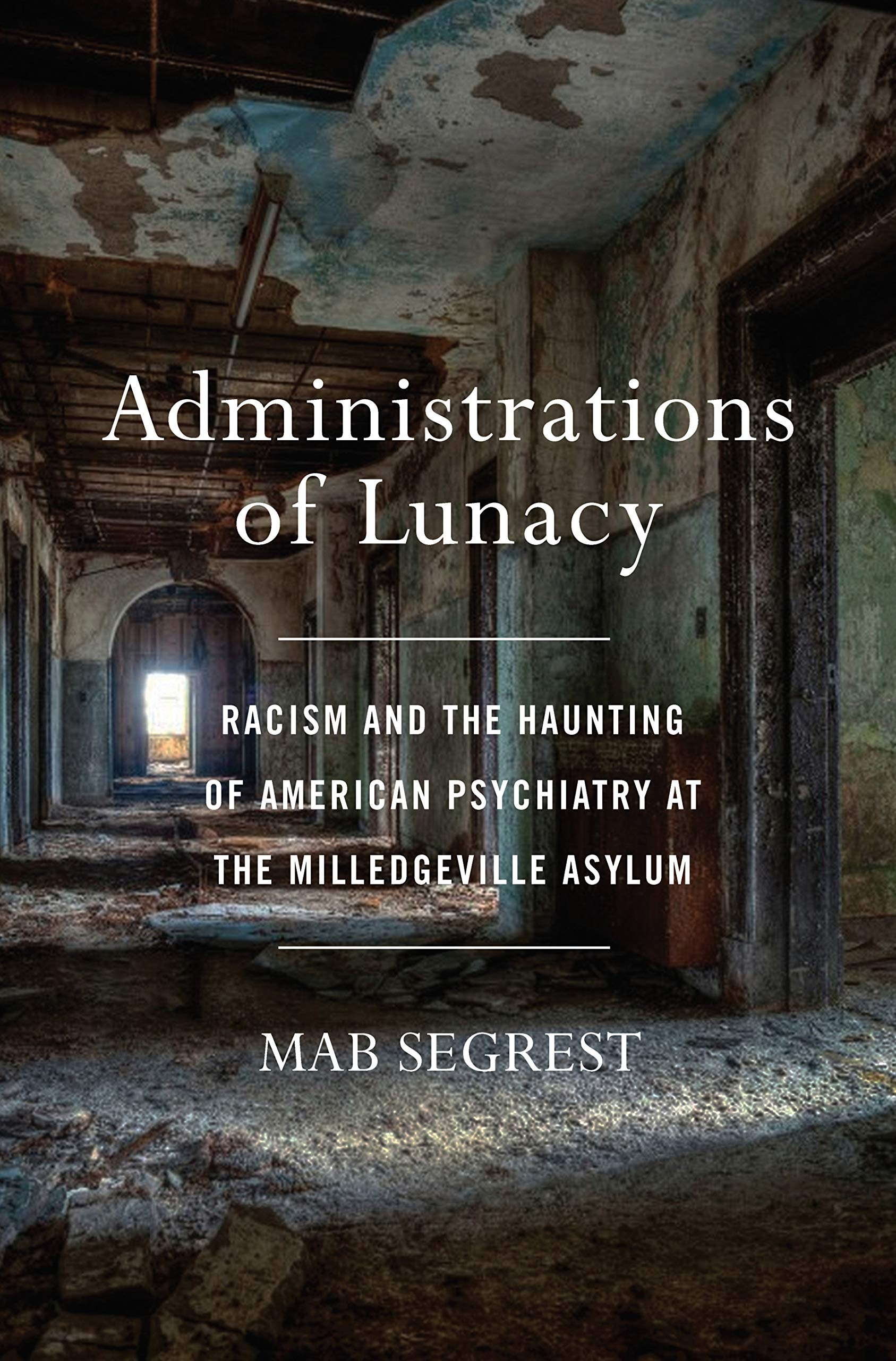 Administrations of Lunacy: Racism and the Haunting of American Psychiatry at the Milledgeville Asylum: Segrest, Mab: 9781620972977: Amazon.com: Books