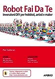 Robot Fai Da Te: invenzioni DIY per hobbisti, artisti e maker (Guida completa)