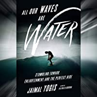 All Our Waves Are Water: Stumbling Toward Enlightenment and the Perfect Ride