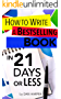 How To Write A Book: How To Write A Bestselling Book In 21 Days or LESS!: Learn to Write Better, Write Nonfiction, Write a Book Faster! (How to Write a ... Fiction, Writing Styles) (English Edition)