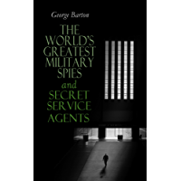 The World's Greatest Military Spies and Secret Service Agents: The History of Espionage – True Crime Stories (English Edition)