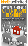 How To Net A Property Auction Bargain In An Hour: Yes You Really Can Work Full-time And Build A Very Profitable Portfolio In Your Spare Time