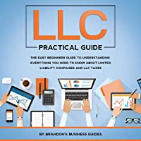 LLC Practical Guide: The Easy Beginners Guide to Understanding Everything You Need to Know About Limited Liability…