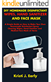 DIY HOMEMADE DISINFECTANT WIPES, HAND SANITIZER AND FACE MASK: A Simple Guide on How to Make Your Own Homemade…