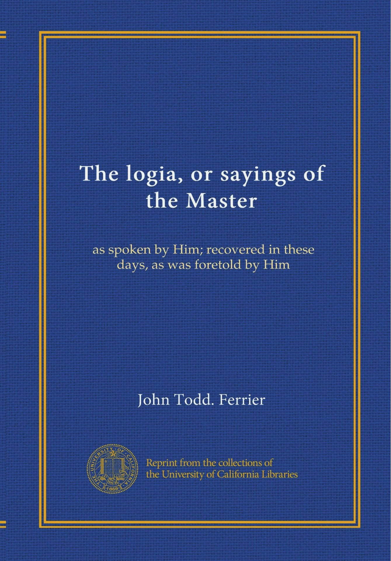 Download The logia, or sayings of the Master: as spoken by Him; recovered in these days, as was foretold by Him PDF