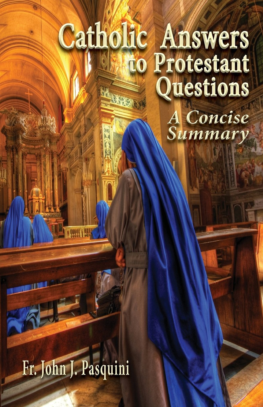 Catholic Answers to Protestant Questions: A Concise Summary: John J.  Pasquini: 9780982827932: Amazon.com: Books