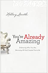 You're Already Amazing: Embracing Who You Are, Becoming All God Created You to Be Kindle Edition