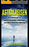 Astralreisen: Das Geheimnis von außerkörperlichen Erfahrungen und Bewusstseinserweiterung